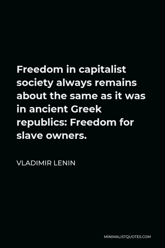 Vladimir Lenin Quote - Freedom in capitalist society always remains about the same as it was in ancient Greek republics: Freedom for slave owners.