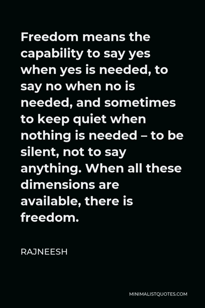 Rajneesh Quote - Freedom means the capability to say yes when yes is needed, to say no when no is needed, and sometimes to keep quiet when nothing is needed – to be silent, not to say anything. When all these dimensions are available, there is freedom.