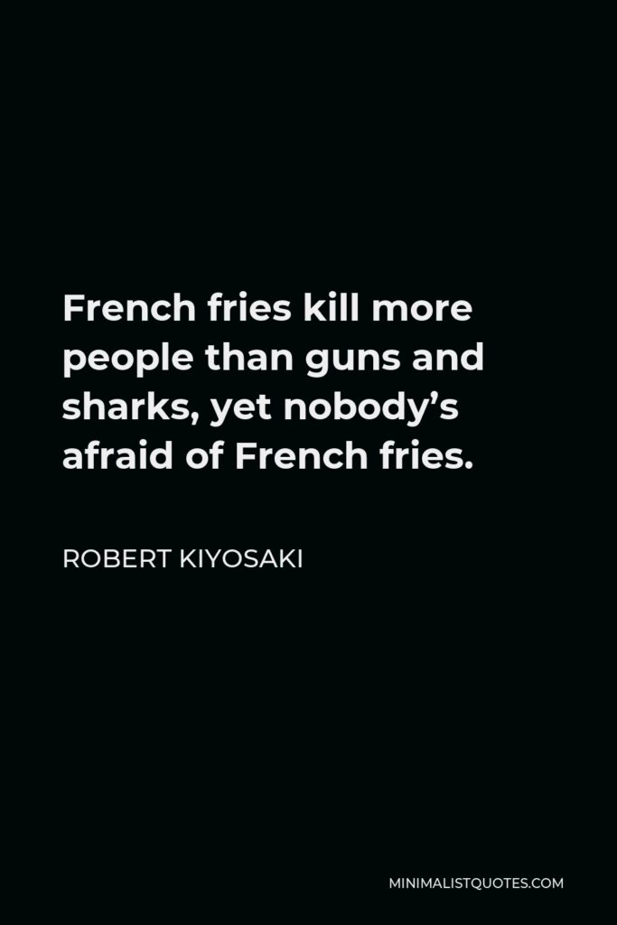 Robert Kiyosaki Quote - French fries kill more people than guns and sharks, yet nobody's afraid of French fries.
