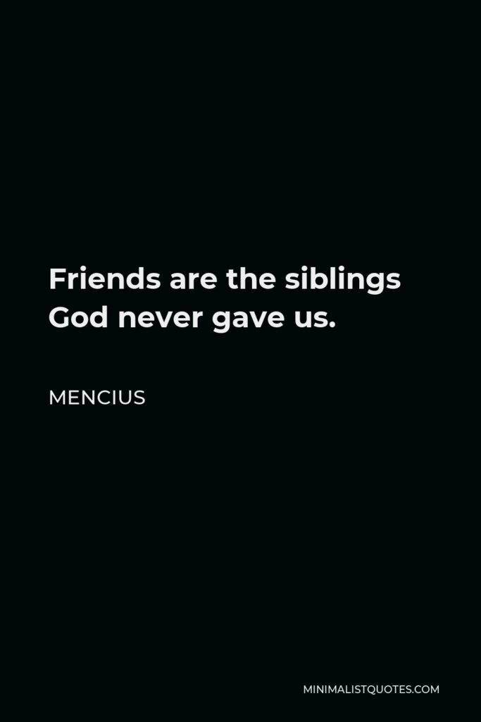 Mencius Quote - Friends are the siblings God never gave us.