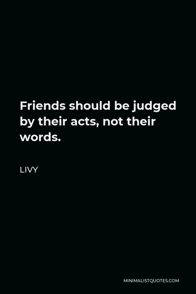 Livy Quote - Friends should be judged by their acts, not their words.