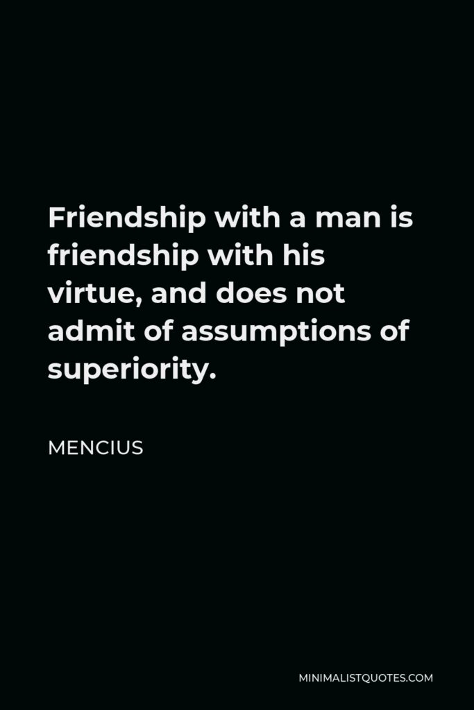 Mencius Quote - Friendship with a man is friendship with his virtue, and does not admit of assumptions of superiority.