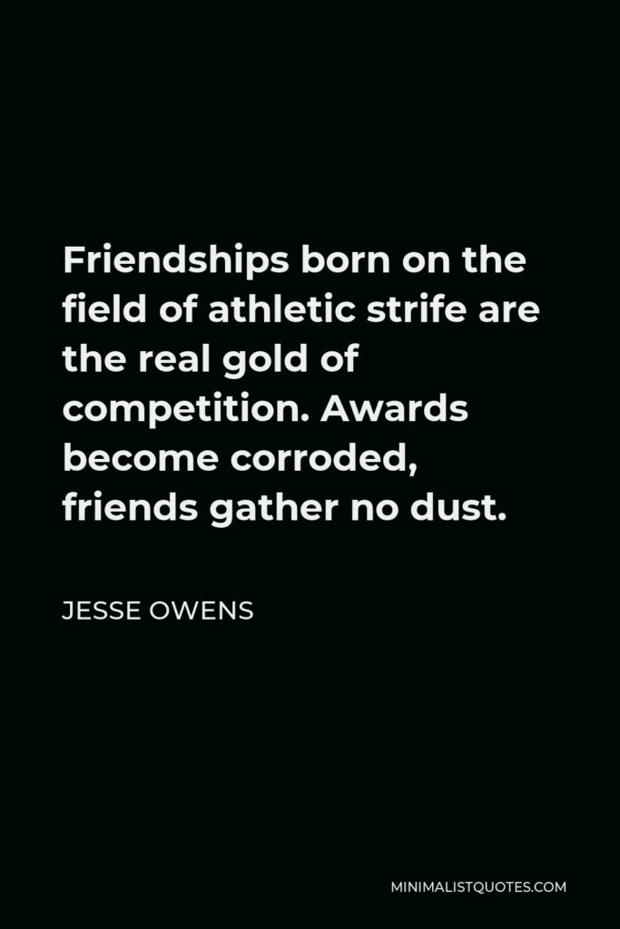 Jesse Owens Quote - Friendships born on the field of athletic strife are the real gold of competition. Awards become corroded, friends gather no dust.