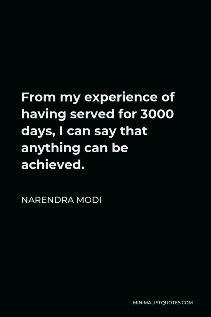 Narendra Modi Quote - From my experience of having served for 3000 days, I can say that anything can be achieved.