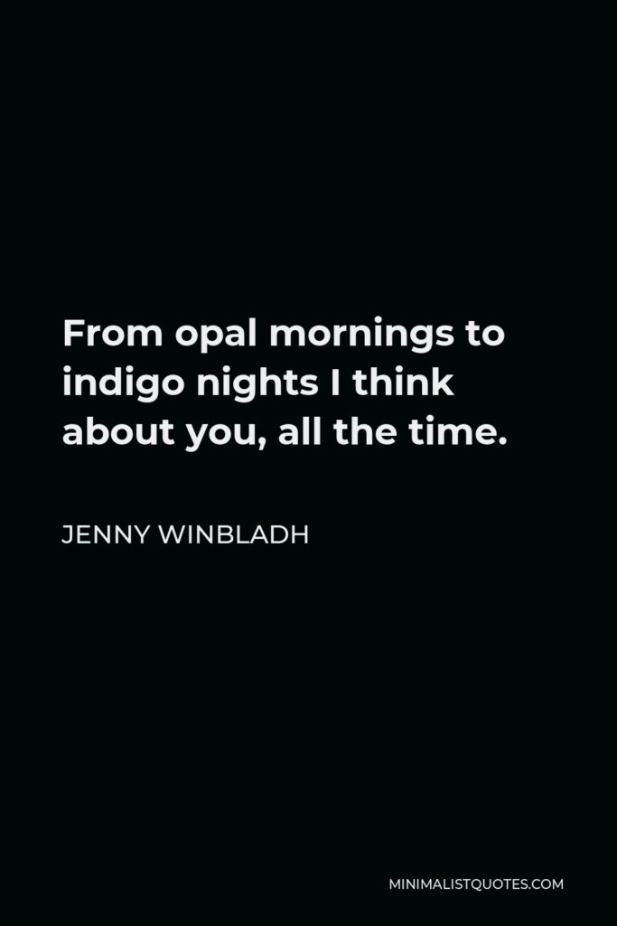 Jenny Winbladh Quote - From opal mornings to indigo nights I think about you, all the time.