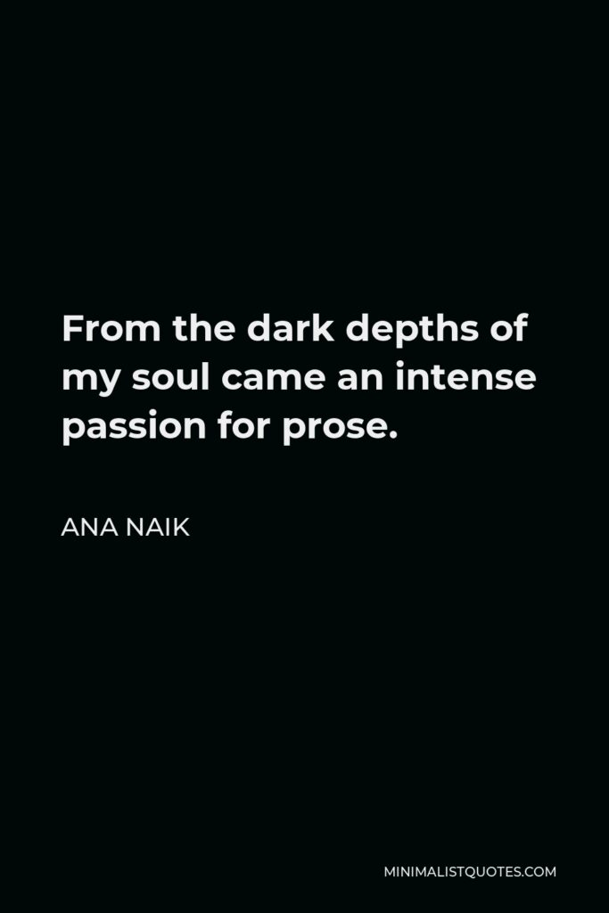 Ana Naik Quote - From the dark depths of my soul came an intense passion for prose.