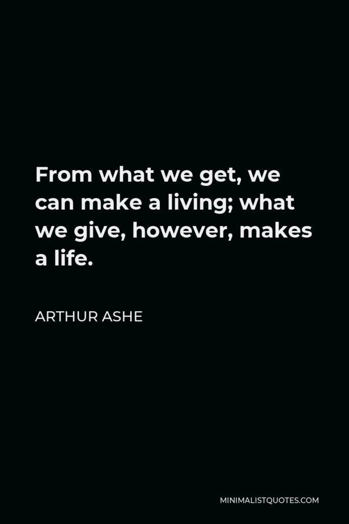 Arthur Ashe Quote - From what we get, we can make a living; what we give, however, makes a life.