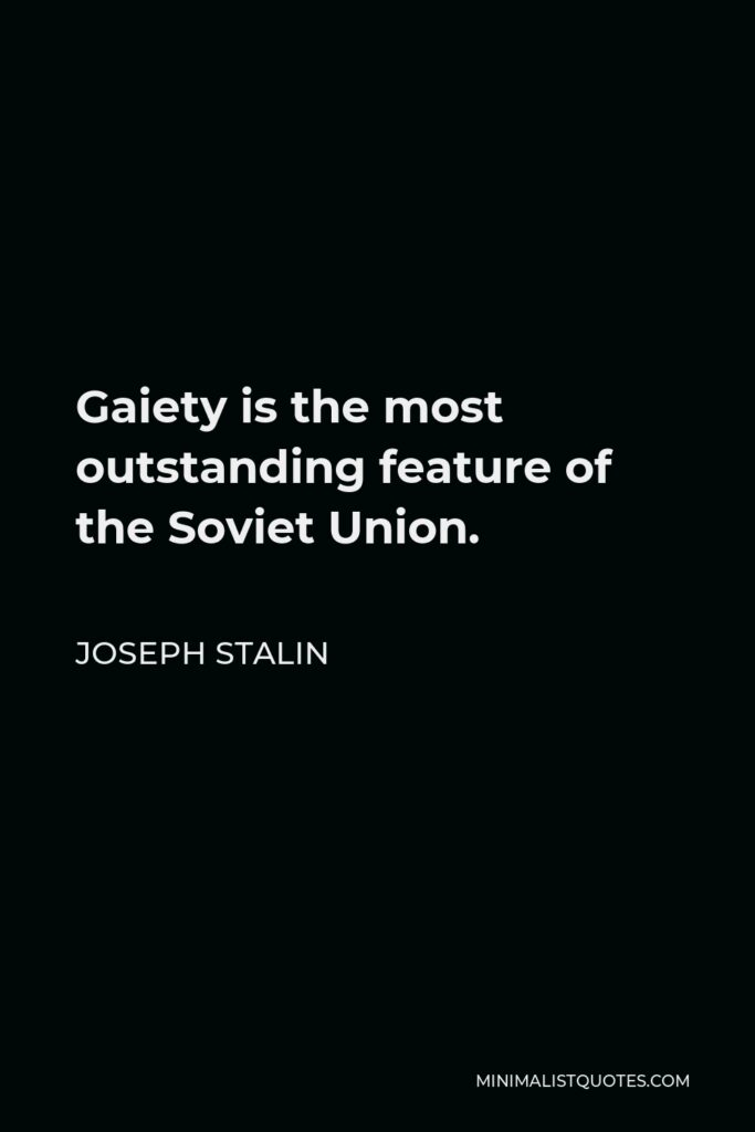 Joseph Stalin Quote - Gaiety is the most outstanding feature of the Soviet Union.