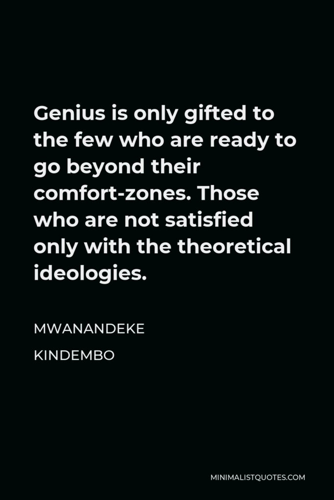 Mwanandeke Kindembo Quote - Genius is only gifted to the few who are ready to go beyond their comfort-zones. Those who are not satisfied only with the theoretical ideologies.