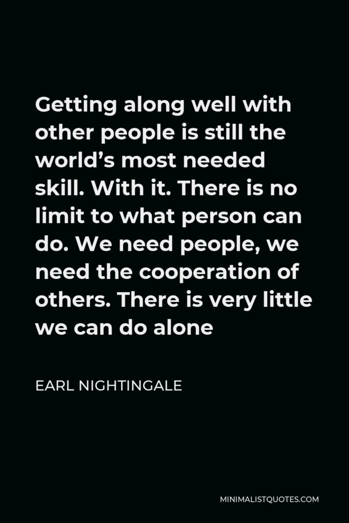 Earl Nightingale Quote - Getting along well with other people is still the world's most needed skill. With it. There is no limit to what person can do. We need people, we need the cooperation of others. There is very little we can do alone