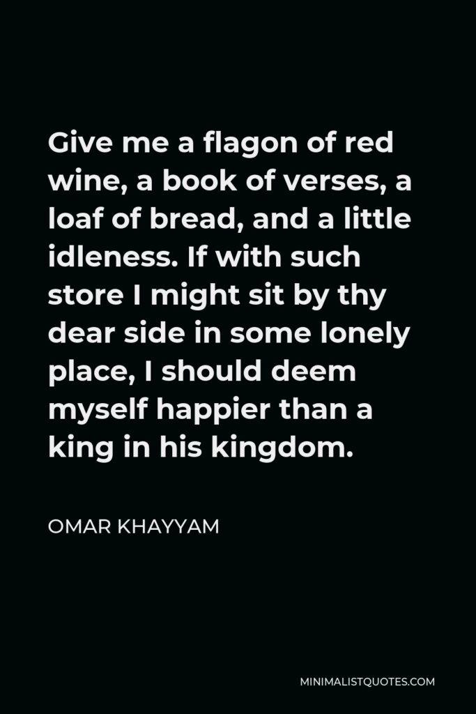 Omar Khayyam Quote - Give me a flagon of red wine, a book of verses, a loaf of bread, and a little idleness. If with such store I might sit by thy dear side in some lonely place, I should deem myself happier than a king in his kingdom.