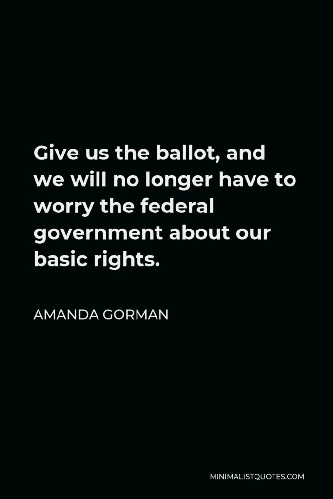 Amanda Gorman Quote - Give us the ballot, and we will no longer have to worry the federal government about our basic rights.