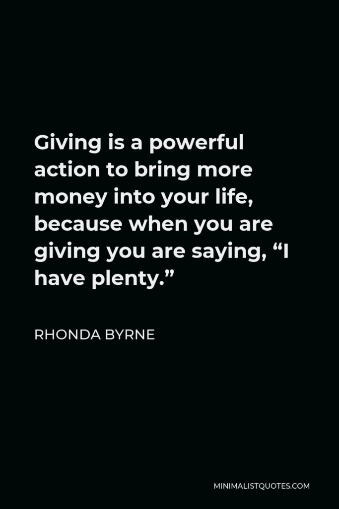 """Rhonda Byrne Quote - Giving is a powerful action to bring more money into your life, because when you are giving you are saying, """"I have plenty."""""""