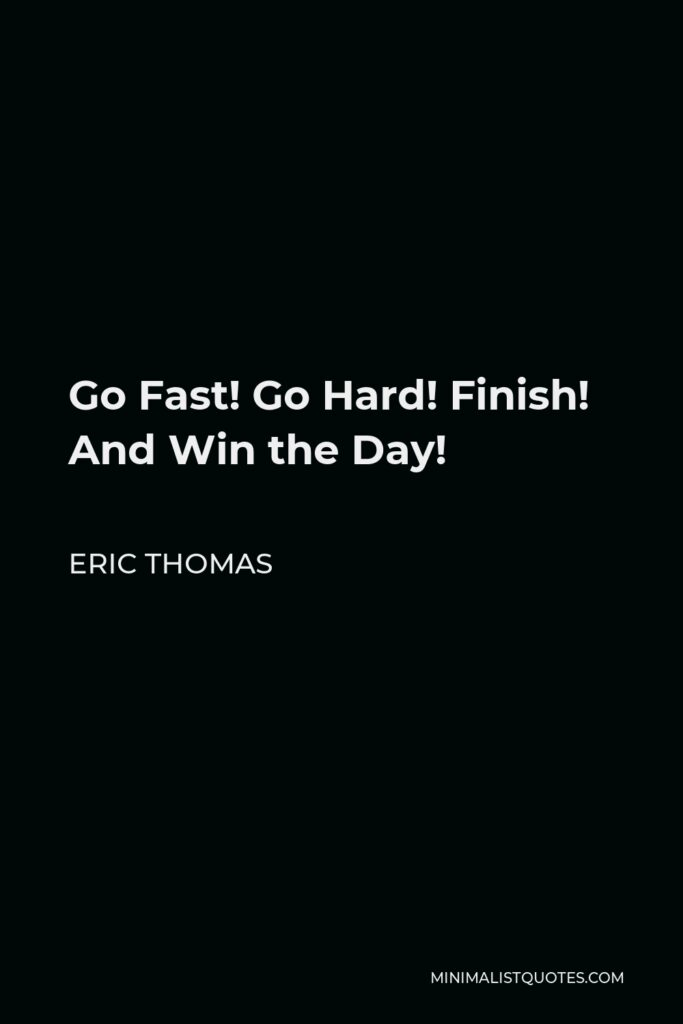 Eric Thomas Quote - Go Fast! Go Hard! Finish! And Win the Day!
