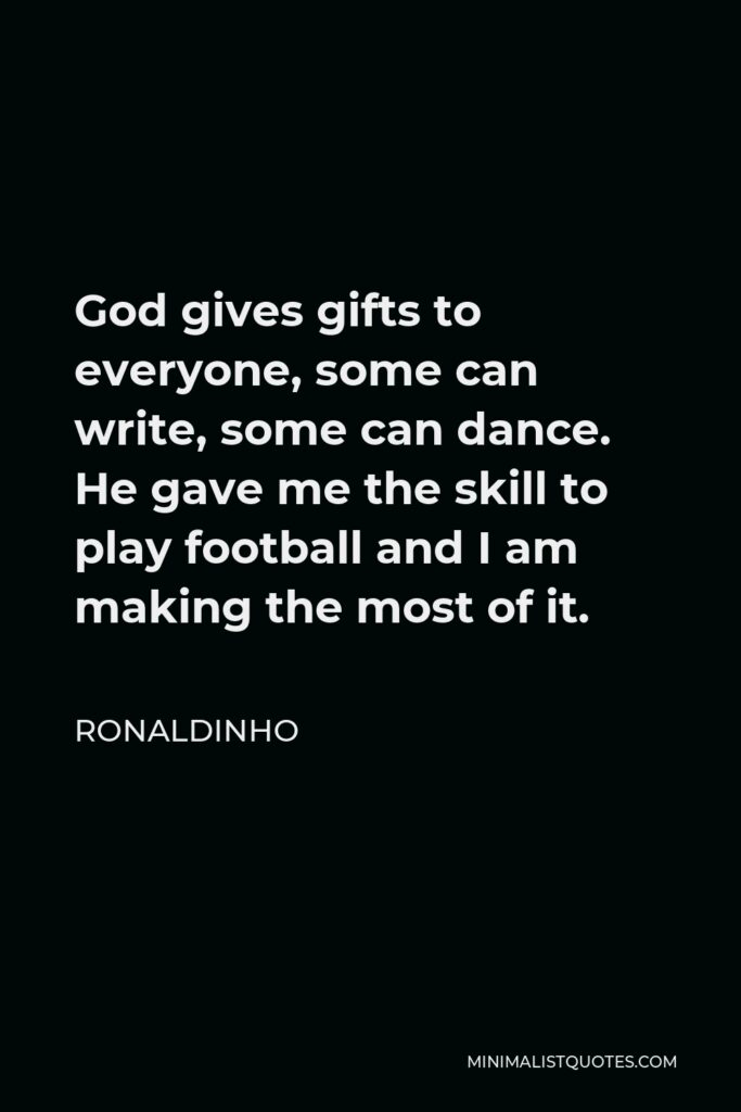 Ronaldinho Quote - God gives gifts to everyone, some can write, some can dance. He gave me the skill to play football and I am making the most of it.