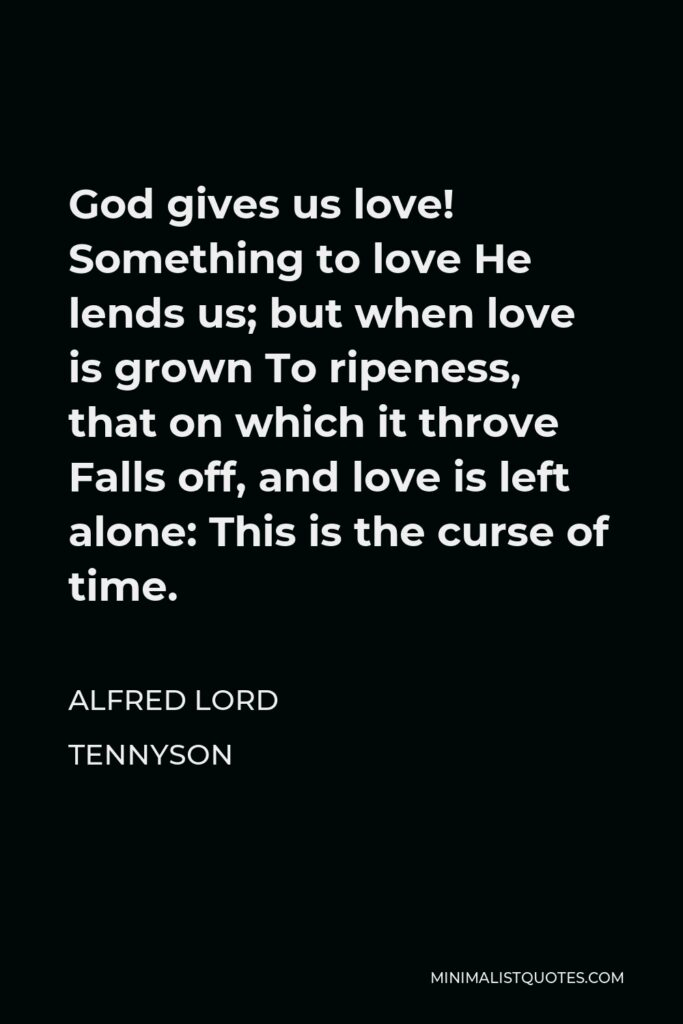 Alfred Lord Tennyson Quote - God gives us love! Something to love He lends us; but when love is grown To ripeness, that on which it throve Falls off, and love is left alone: This is the curse of time.