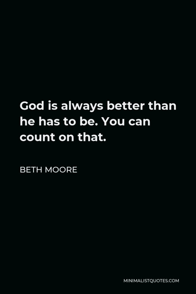 Beth Moore Quote - God is always better than he has to be. You can count on that.