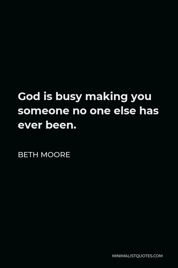 Beth Moore Quote - God is busy making you someone no one else has ever been.