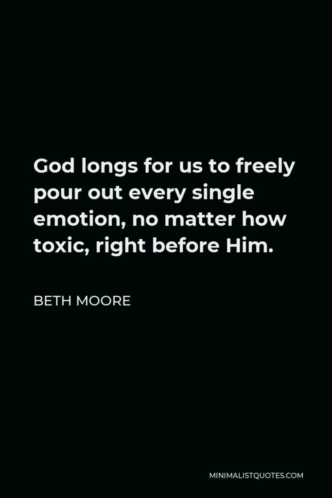 Beth Moore Quote - God longs for us to freely pour out every single emotion, no matter how toxic, right before Him.