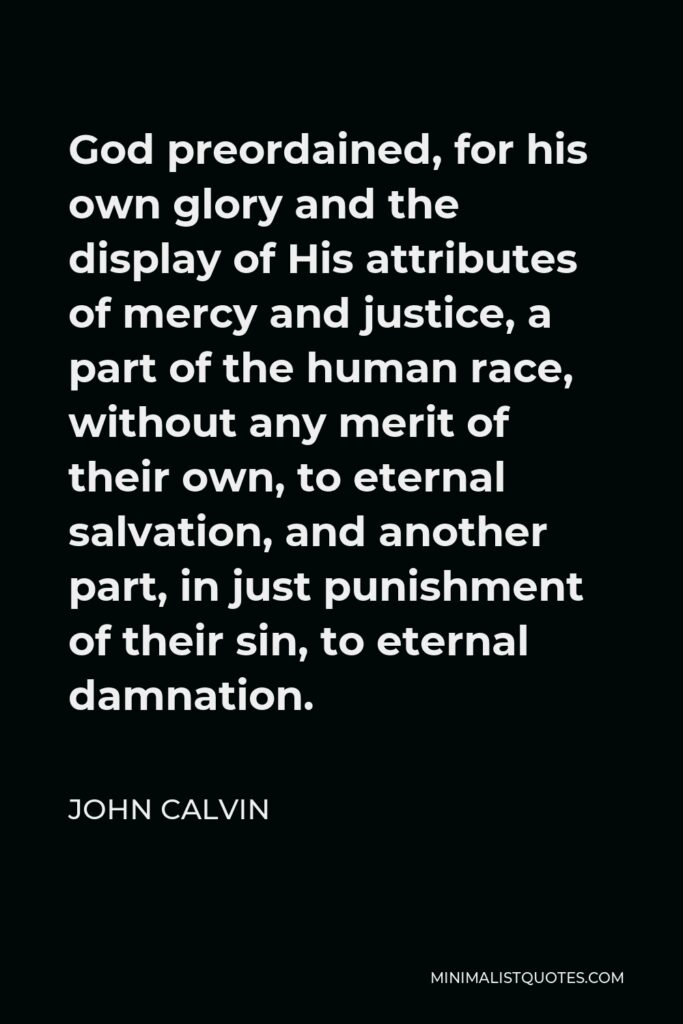 John Calvin Quote - God preordained, for his own glory and the display of His attributes of mercy and justice, a part of the human race, without any merit of their own, to eternal salvation, and another part, in just punishment of their sin, to eternal damnation.