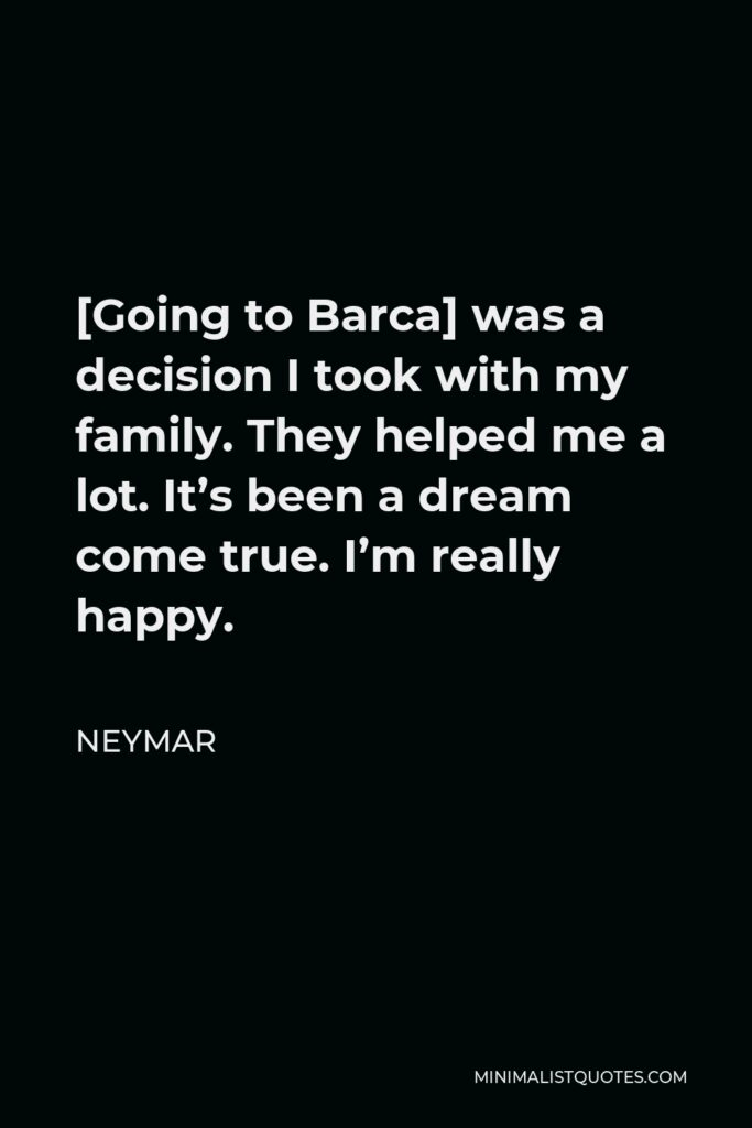 Neymar Quote - [Going to Barca] was a decision I took with my family. They helped me a lot. It's been a dream come true. I'm really happy.