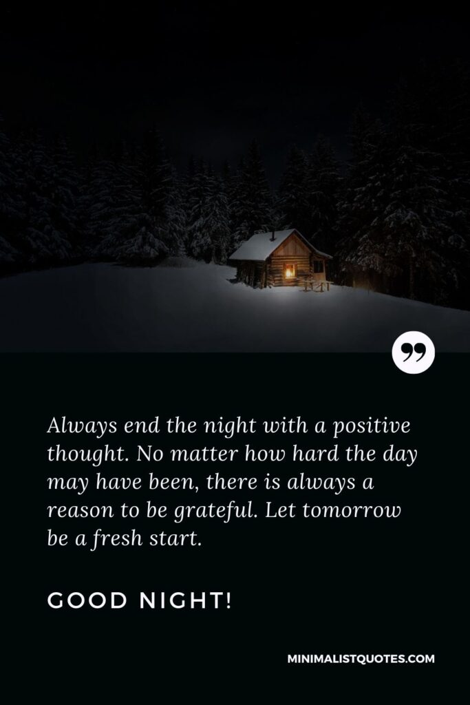 Good night positive quote: Always end the night with a positive thought. No matter how hard the day may have been, there is always a reason to be grateful. Let tomorrow be a fresh start. Good Night!