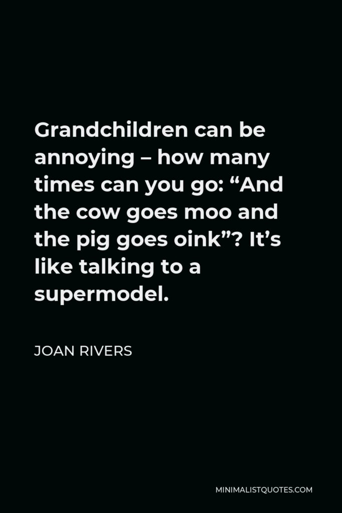 """Joan Rivers Quote - Grandchildren can be annoying – how many times can you go: """"And the cow goes moo and the pig goes oink""""? It's like talking to a supermodel."""