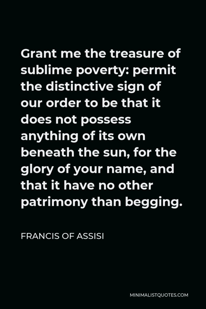 Francis of Assisi Quote - Grant me the treasure of sublime poverty: permit the distinctive sign of our order to be that it does not possess anything of its own beneath the sun, for the glory of your name, and that it have no other patrimony than begging.