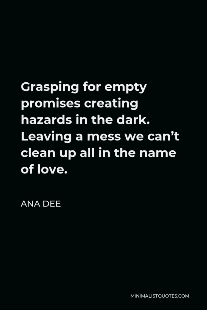 Ana Dee Quote - Grasping for empty promises creating hazards in the dark. Leaving a mess we can't clean up all in the name of love.
