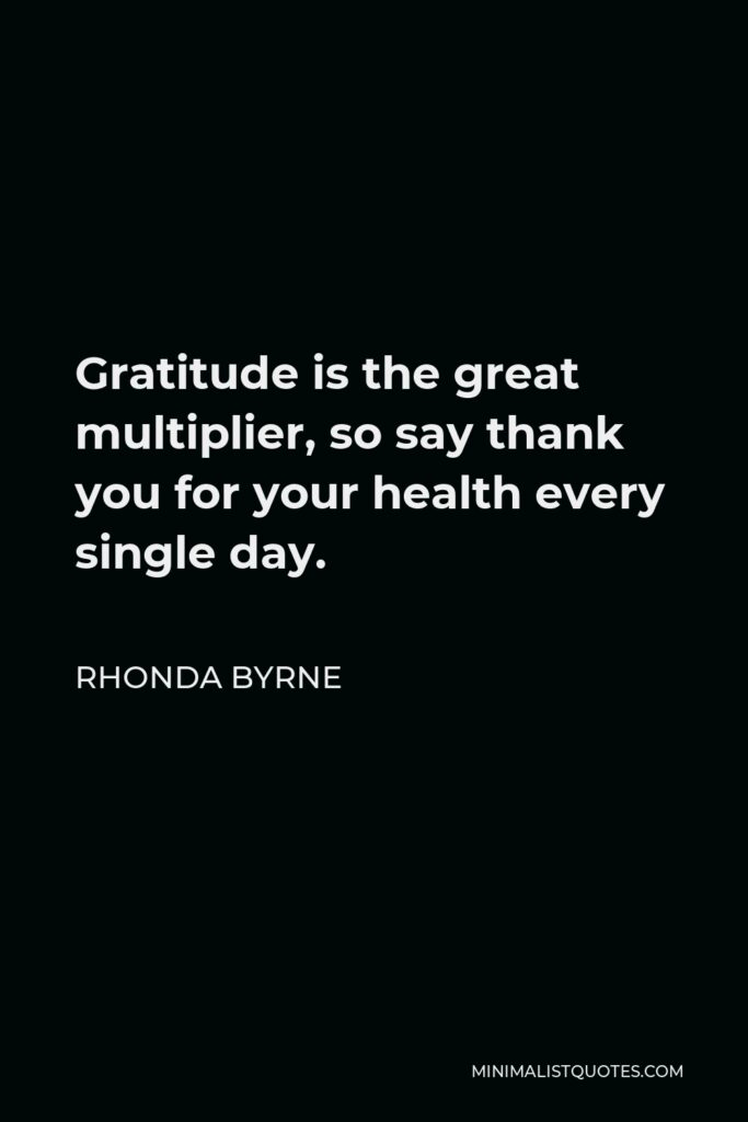 Rhonda Byrne Quote - Gratitude is the great multiplier, so say thank you for your health every single day.