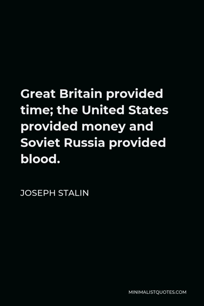 Joseph Stalin Quote - Great Britain provided time; the United States provided money and Soviet Russia provided blood.