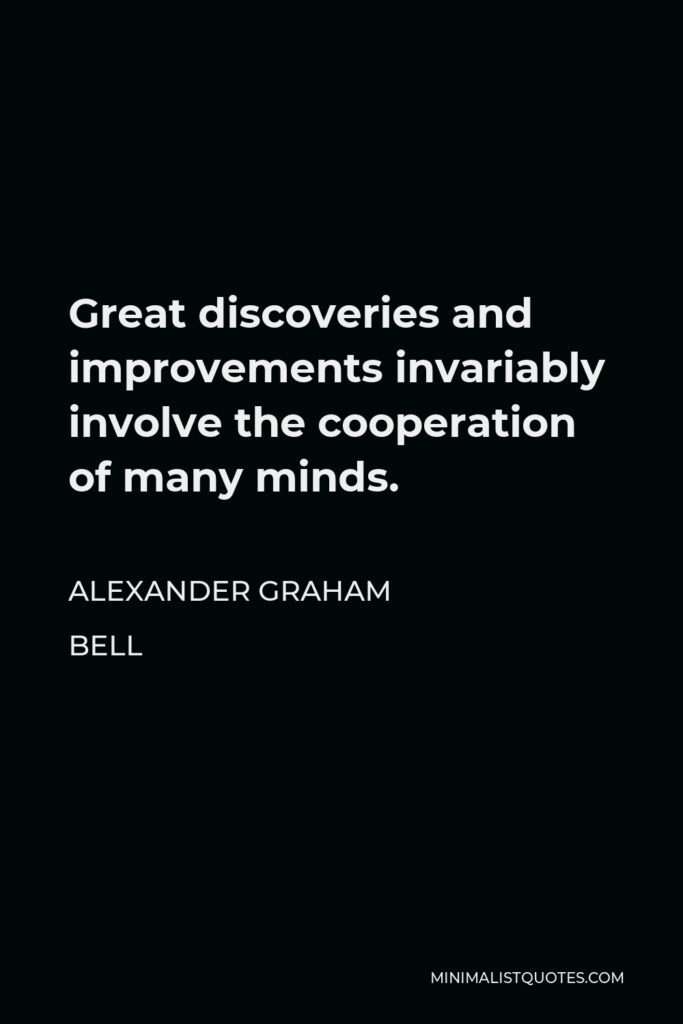 Alexander Graham Bell Quote - Great discoveries and improvements invariably involve the cooperation of many minds.
