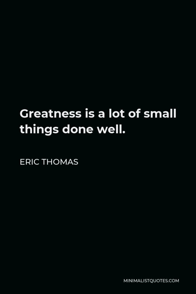 Eric Thomas Quote - Greatness is a lot of small things done well.