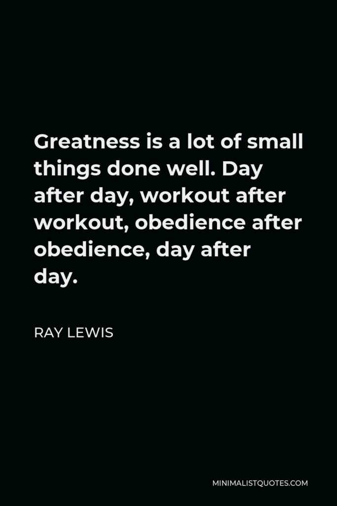 Ray Lewis Quote - Greatness is a lot of small things done well. Day after day, workout after workout, obedience after obedience, day after day.