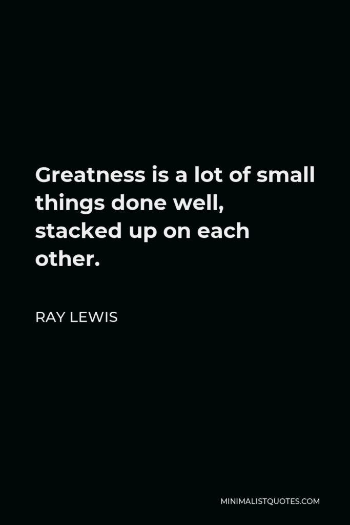Ray Lewis Quote - Greatness is a lot of small things done well, stacked up on each other.