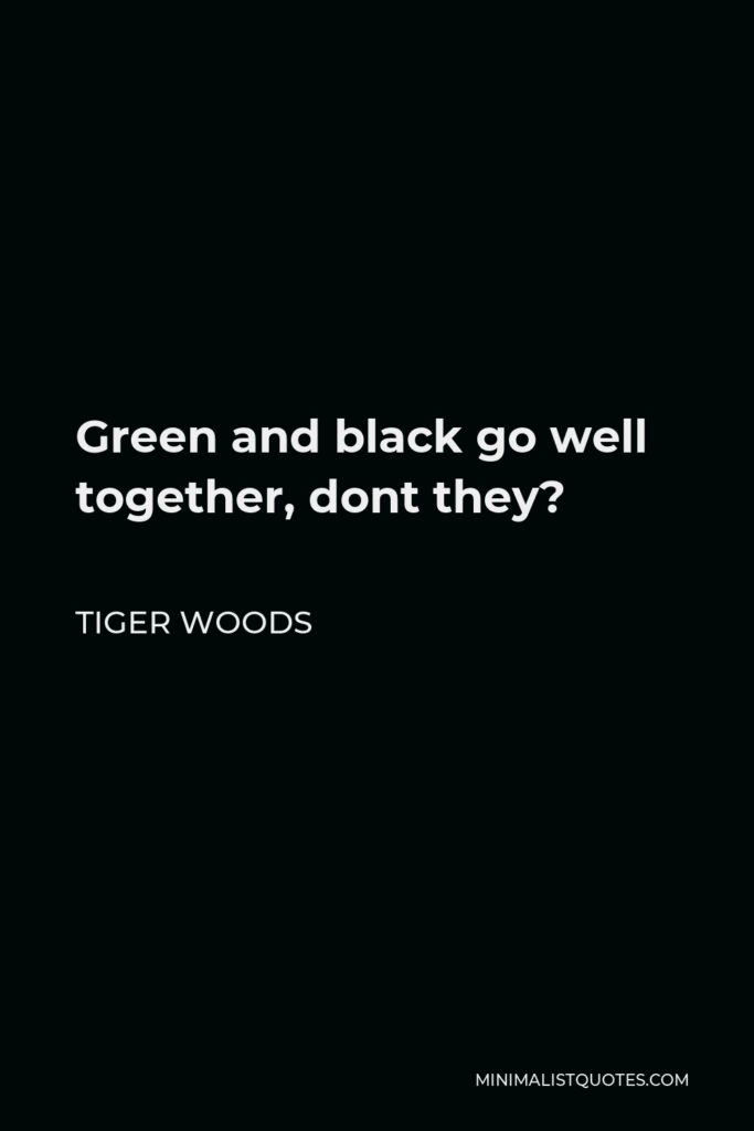 Tiger Woods Quote - Green and black go well together, dont they?
