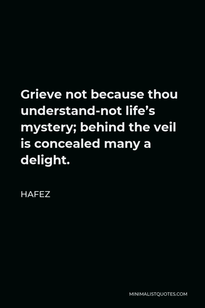 Hafez Quote - Grieve not because thou understand-not life's mystery; behind the veil is concealed many a delight.