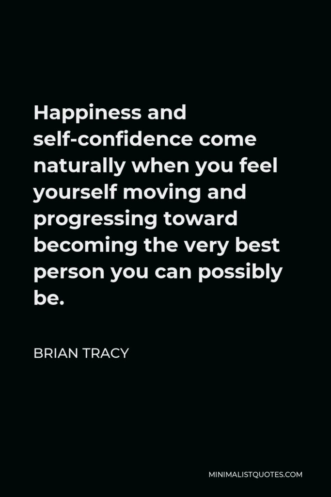 Brian Tracy Quote - Happiness and self-confidence come naturally when you feel yourself moving and progressing toward becoming the very best person you can possibly be.