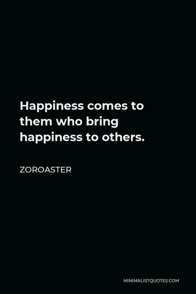 Zoroaster Quote - Happiness comes to them who bring happiness to others.