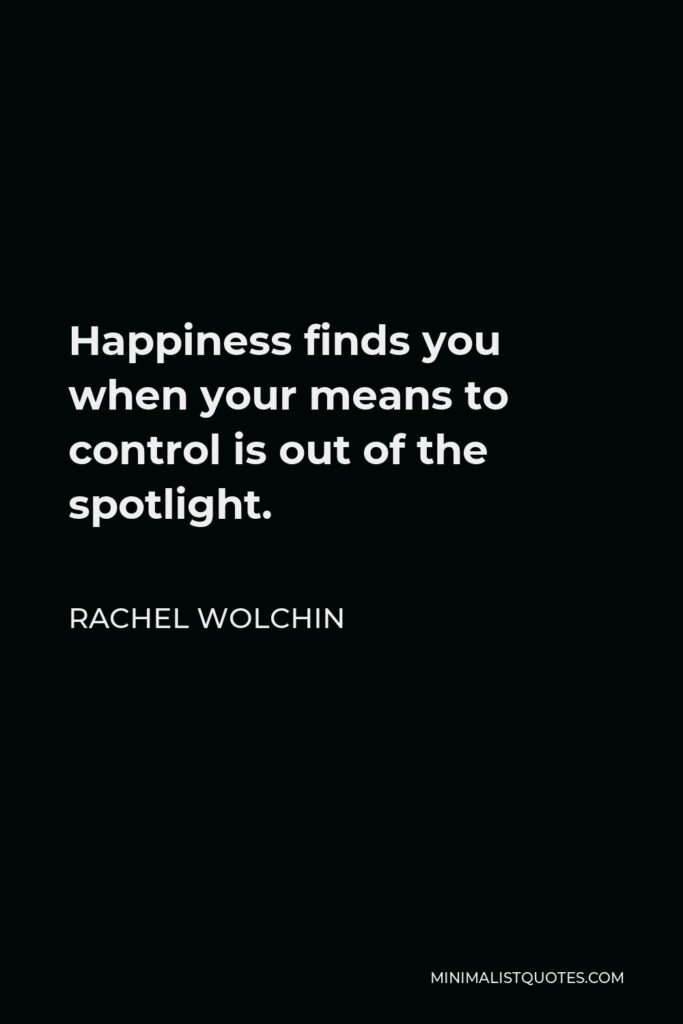 Rachel Wolchin Quote - Happiness finds you when your means to control is out of the spotlight.