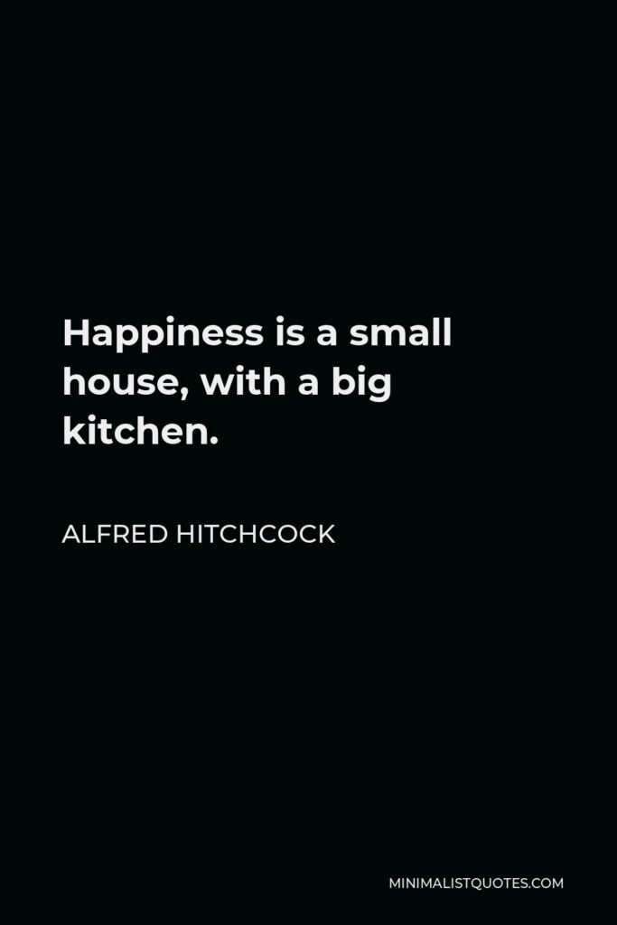 Alfred Hitchcock Quote - Happiness is a small house, with a big kitchen.