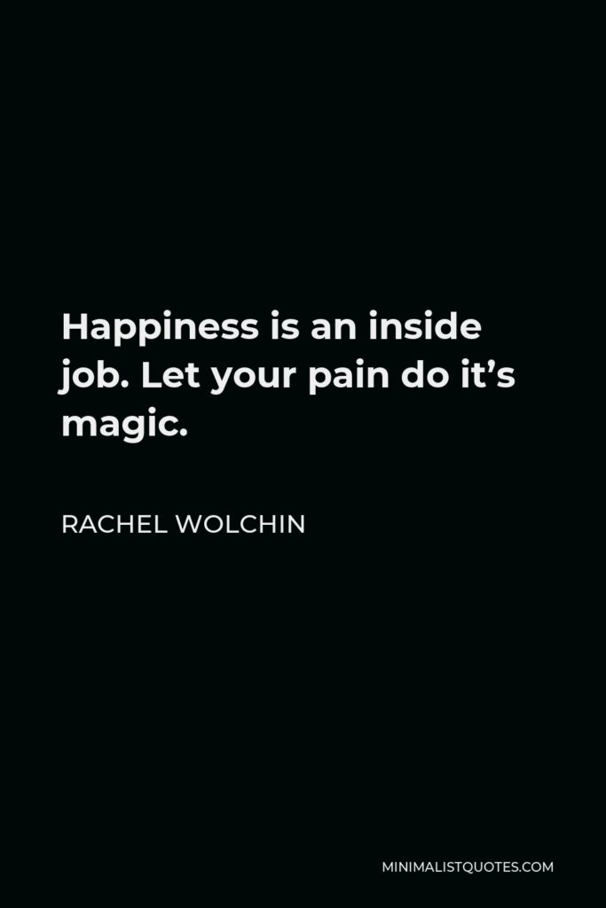 Rachel Wolchin Quote - Happiness is an inside job. Let your pain do it's magic.