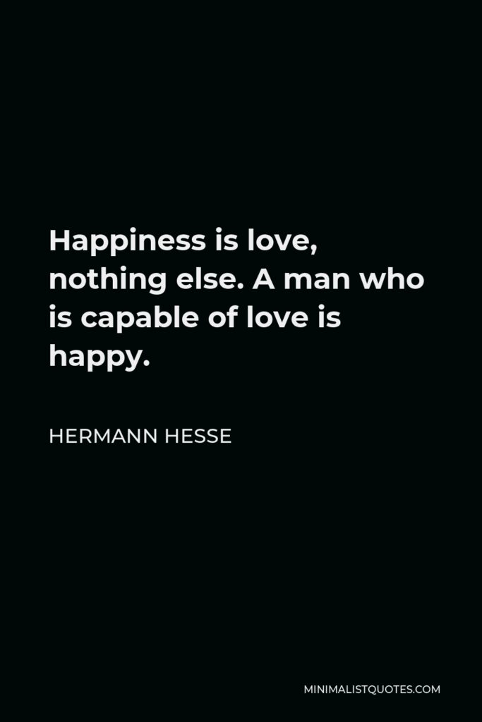 Hermann Hesse Quote - Happiness is love, nothing else. A man who is capable of love is happy.