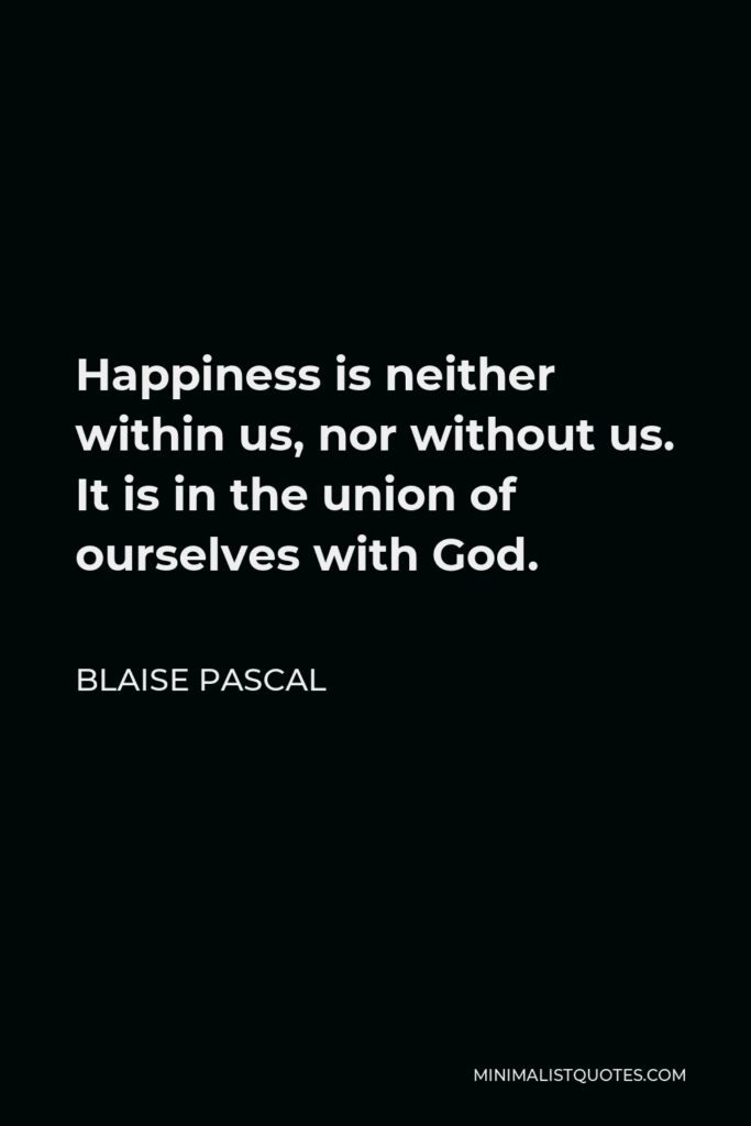 Blaise Pascal Quote - Happiness is neither within us, nor without us. It is in the union of ourselves with God.