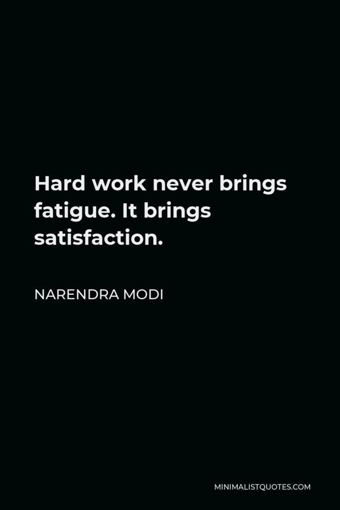 Narendra Modi Quote - Hard work never brings fatigue. It brings satisfaction.