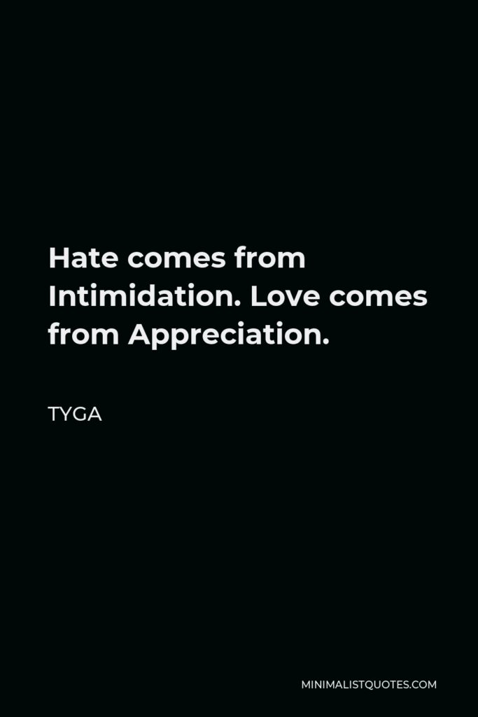 Tyga Quote - Hate comes from Intimidation. Love comes from Appreciation.