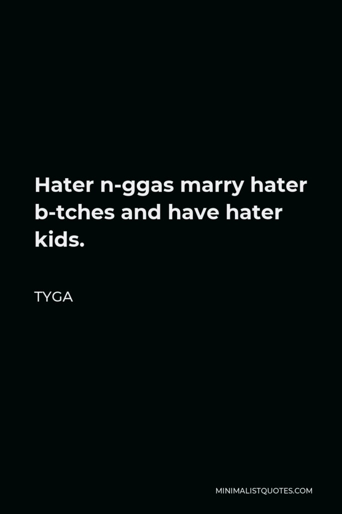 Tyga Quote - Hater n-ggas marry hater b-tches and have hater kids.