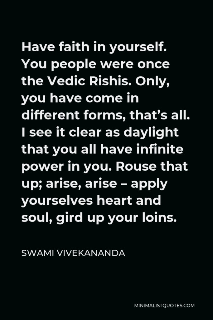 Swami Vivekananda Quote - Have faith in yourself. You people were once the Vedic Rishis. Only, you have come in different forms, that's all. I see it clear as daylight that you all have infinite power in you. Rouse that up; arise, arise – apply yourselves heart and soul, gird up your loins.