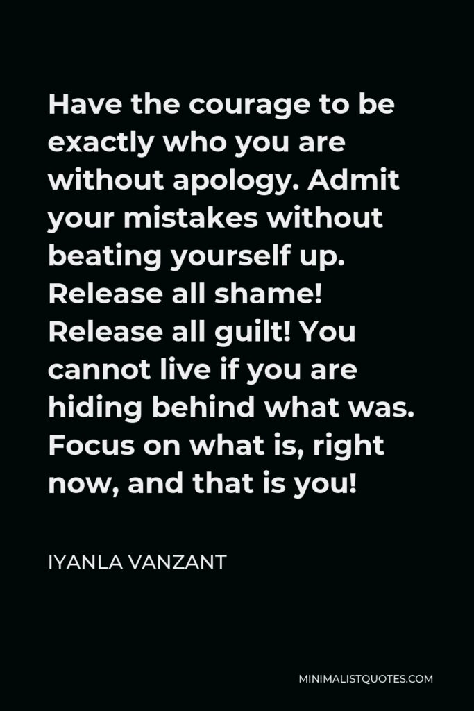 Iyanla Vanzant Quote - Have the courage to be exactly who you are without apology. Admit your mistakes without beating yourself up. Release all shame! Release all guilt! You cannot live if you are hiding behind what was. Focus on what is, right now, and that is you!