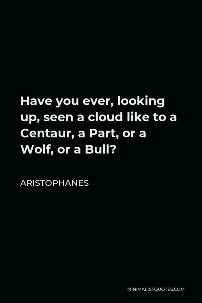 Aristophanes Quote - Have you ever, looking up, seen a cloud like to a Centaur, a Part, or a Wolf, or a Bull?